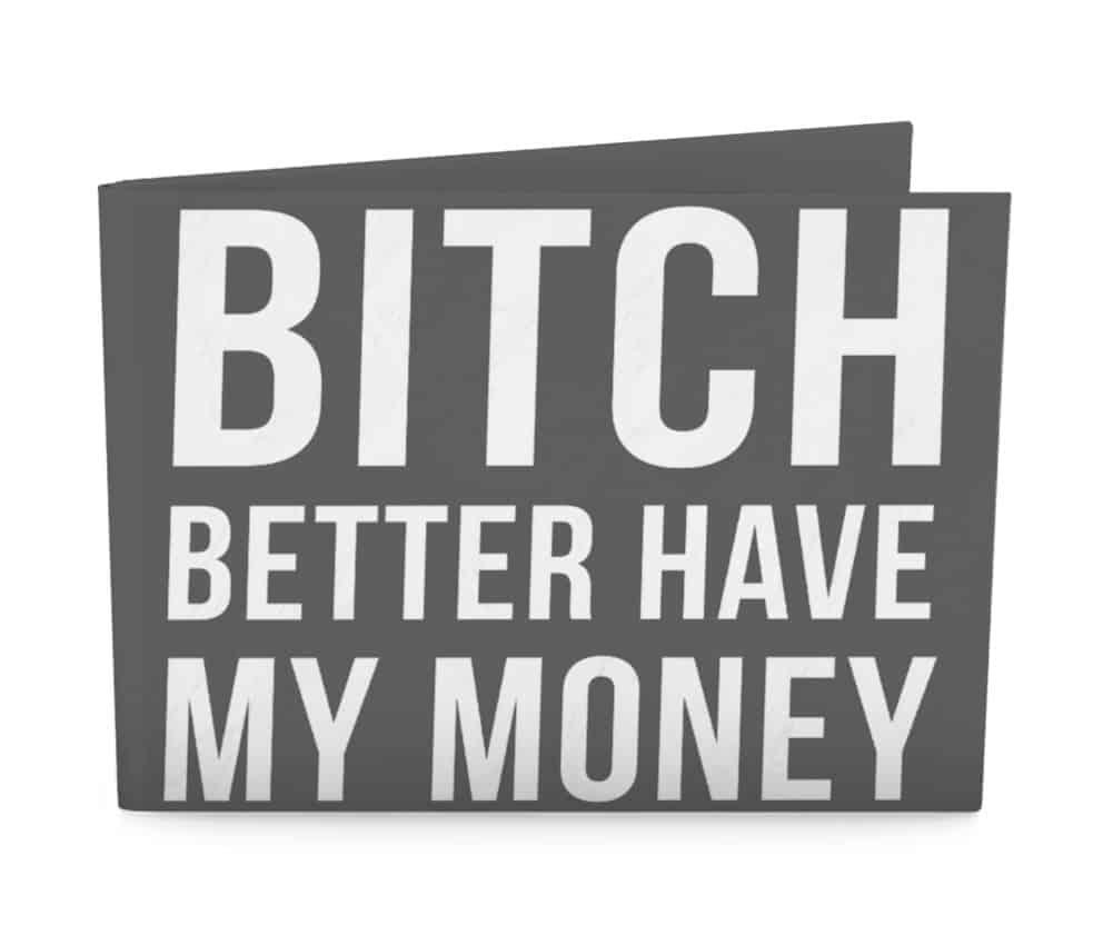 42b18c331 bitch better have my money